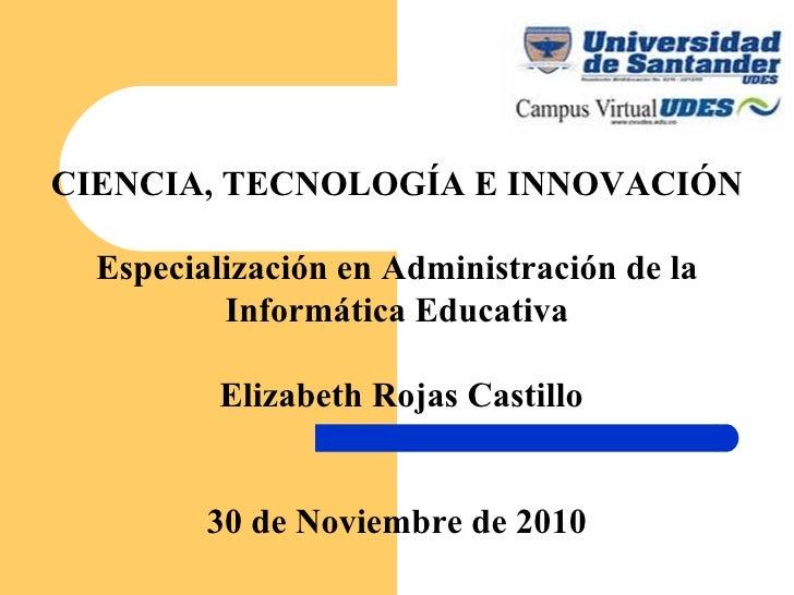 CIENCIA, TECNOLOGÍA E INNOVACIÓN Especialización en Administración de la Informática Educativa   Elizabeth Rojas Castillo ...