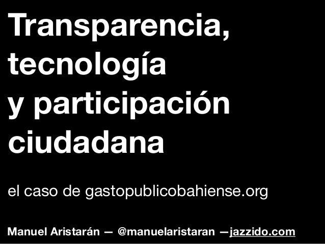Manuel Aristarán — @manuelaristaran —jazzido.comTransparencia,tecnologíay participaciónciudadanael caso de gastopublicobah...