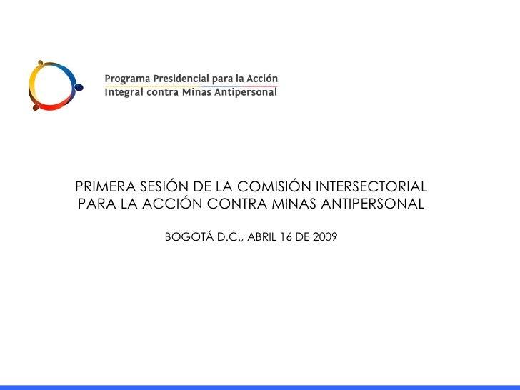 PRIMERA SESIÓN DE LA COMISIÓN INTERSECTORIAL PARA LA ACCIÓN CONTRA MINAS ANTIPERSONAL BOGOTÁ D.C., ABRIL 16 DE 2009