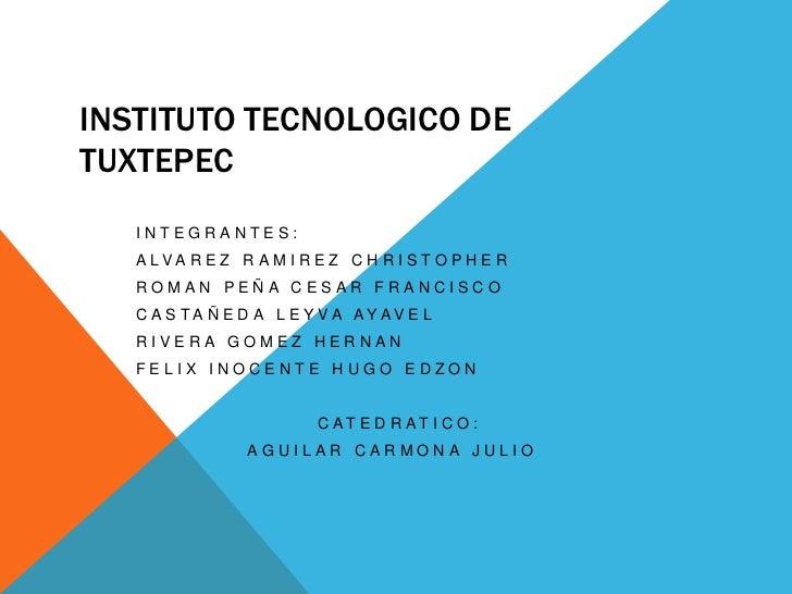 INSTITUTO TECNOLOGICO DE TUXTEPEC<br />INTEGRANTES:<br />ALVAREZ RAMIREZ CHRISTOPHER<br />ROMAN PEÑA CESAR FRANCISCO<br />...