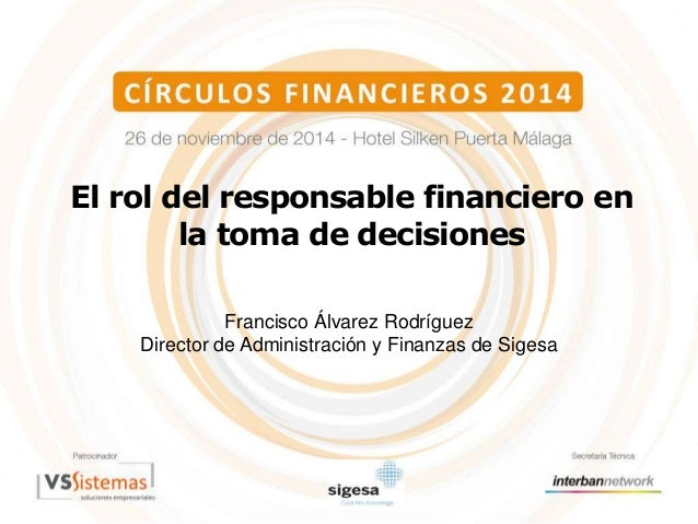 El rol del responsable financiero en  la toma de decisiones  Francisco Álvarez Rodríguez  Director de Administración y Fin...