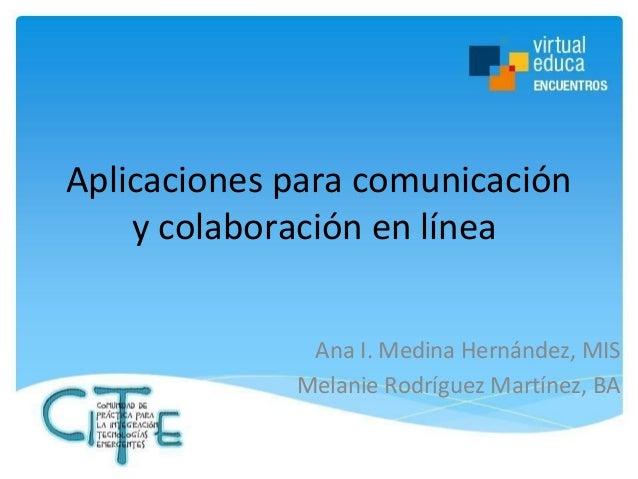 Aplicaciones para comunicación y colaboración en línea Ana I. Medina Hernández, MIS Melanie Rodríguez Martínez, BA