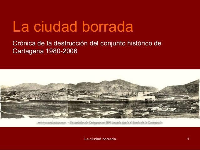 La ciudad borradaCrónica de la destrucción del conjunto histórico deCartagena 1980-2006                        La ciudad b...