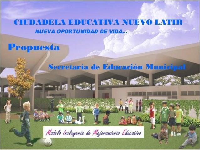 Secretaría de Educación Municipal CIUDADELA EDUCATIVA NUEVO LATIR NUEVA OPORTUNIDAD DE VIDA… Propuesta