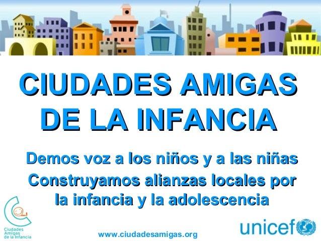 www.ciudadesamigas.org CIUDADES AMIGASCIUDADES AMIGAS DE LA INFANCIADE LA INFANCIA Demos voz a los niños y a las niñasDemo...