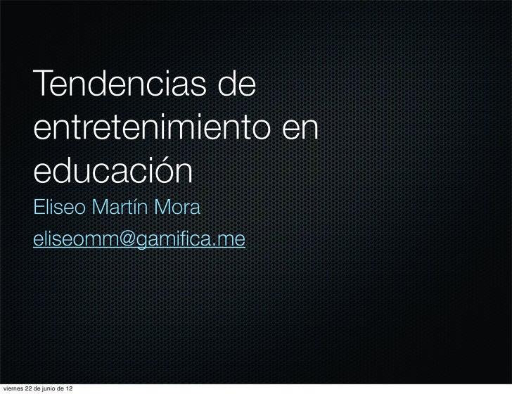 Tendencias de          entretenimiento en          educación          Eliseo Martín Mora          eliseomm@gamifica.meviern...