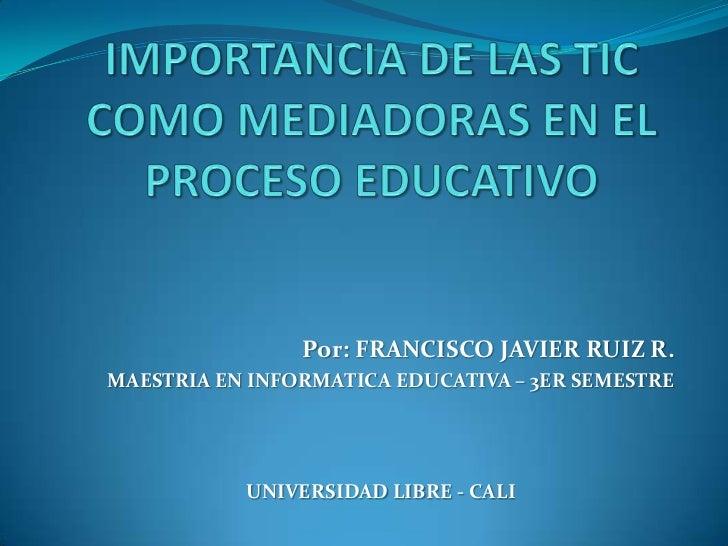 Por: FRANCISCO JAVIER RUIZ R.MAESTRIA EN INFORMATICA EDUCATIVA – 3ER SEMESTRE           UNIVERSIDAD LIBRE - CALI