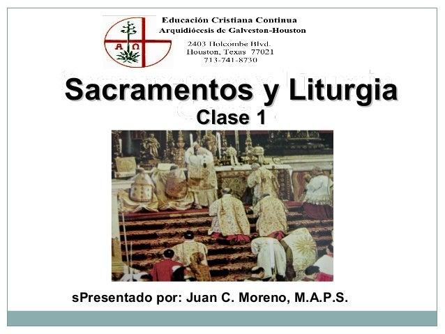 Sacramentos y Liturgia Clase 1  sPresentado por: Juan C. Moreno, M.A.P.S.