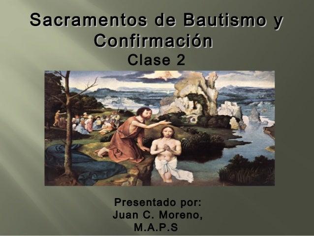 Sacramentos de Bautismo y Confirmación Clase 2  Presentado por: Juan C. Moreno, M.A.P.S