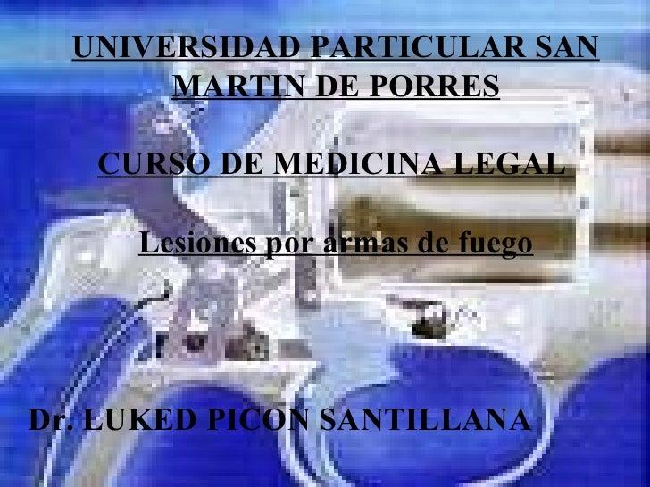 UNIVERSIDAD PARTICULAR SAN MARTIN DE PORRES CURSO DE MEDICINA LEGAL   Lesiones por armas de fuego Dr. LUKED PICON SANTILLANA