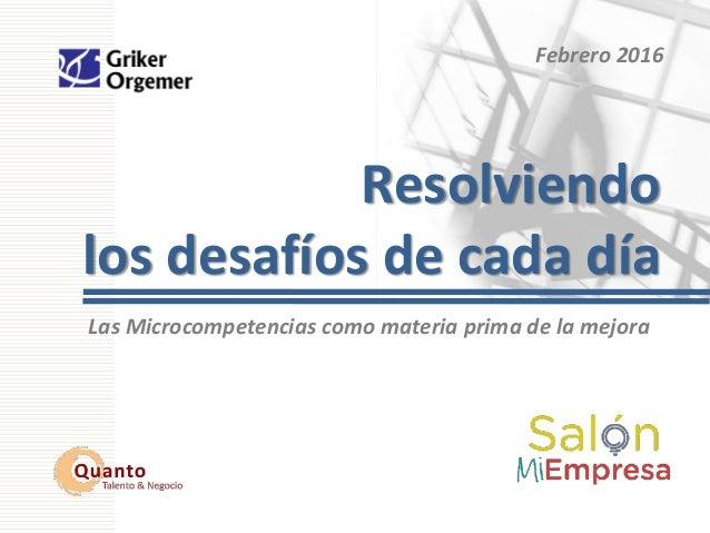 Febrero 2016 Resolviendo los desafíos de cada día Las Microcompetencias como materia prima de la mejora