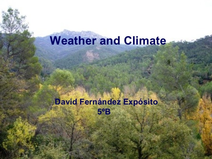 Weather and Climate  Weather and ClimateDavid Fernández Expósito  David Fernández Expósito            5ºB            5ºB