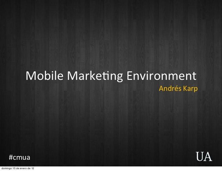 Mobile Marke+ng Environment                                           Andrés Karp     #cmuadomingo 15 de enero de 12