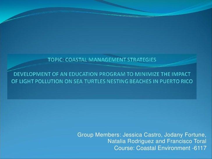 Group Members: Jessica Castro, Jodany Fortune,         Natalia Rodriguez and Francisco Toral           Course: Coastal Env...