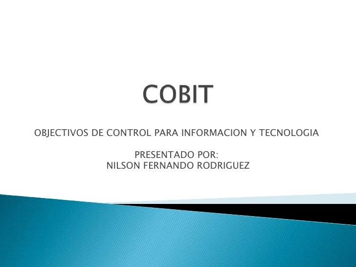 COBIT<br />OBJECTIVOS DE CONTROL PARA INFORMACION Y TECNOLOGIA<br />PRESENTADO POR:<br /> NILSON FERNANDO RODRIGUEZ<br />