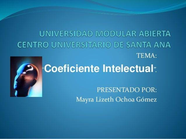 """TEMA: """"Coeficiente Intelectual"""". PRESENTADO POR: Mayra Lizeth Ochoa Gómez"""