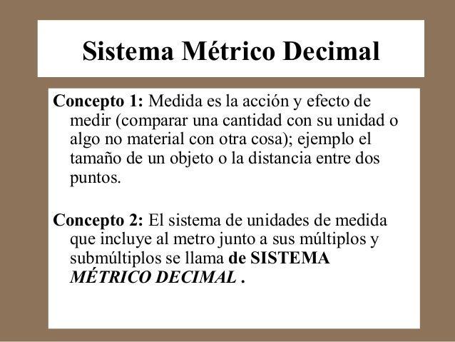 Sistema Métrico Decimal  Concepto 1: Medida es la acción y efecto de  medir (comparar una cantidad con su unidad o  algo n...