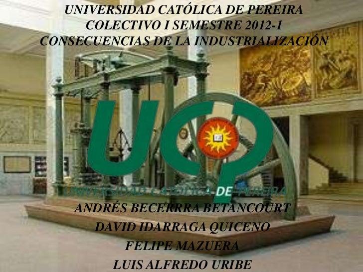 UNIVERSIDAD CATÓLICA DE PEREIRA     COLECTIVO I SEMESTRE 2012-1CONSECUENCIAS DE LA INDUSTRIALIZACIÓN    ANDRÉS BECERRRA BE...