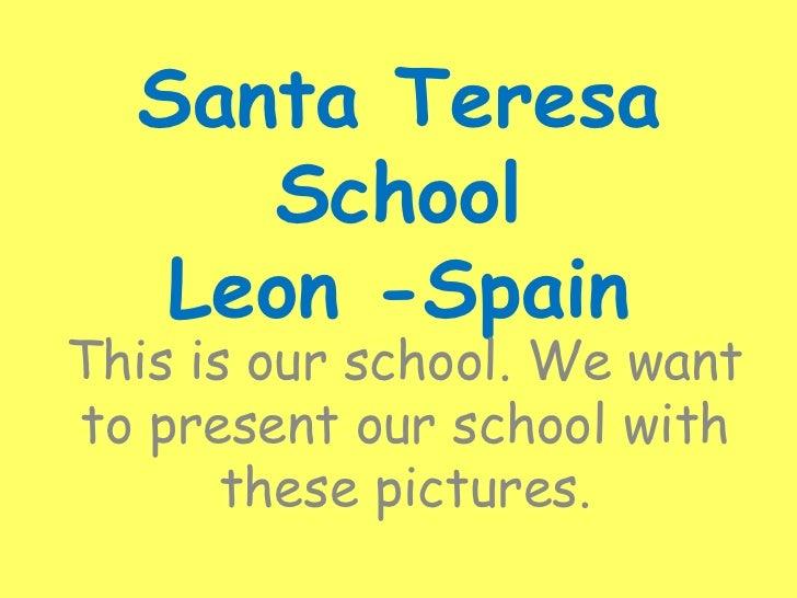 Santa Teresa SchoolLeon -Spain<br />Thisisourschool. Wewanttopresentourschoolwiththesepictures.<br />