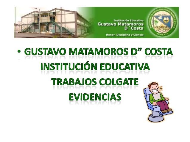 GUSTAVO MATAMOROS D' COSTA   INSTITUCION EDUCATIVA         DIRECCION :  B/ NUEVA LIBERTAD M4 #17      TELEFONO:740 30 63  ...