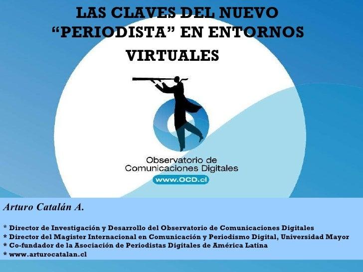"""LAS CLAVES DEL NUEVO """"PERIODISTA"""" EN ENTORNOS VIRTUALES   Arturo Catalán A. *  Director de Investigación y Desarrollo del..."""