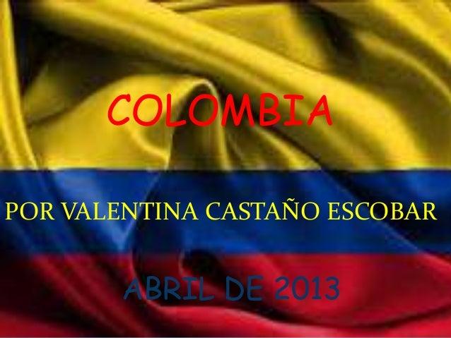 COLOMBIAPOR VALENTINA CASTAÑO ESCOBAR       ABRIL DE 2013