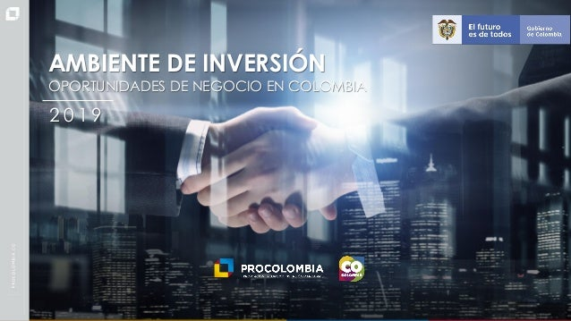 Presentación Colombia - Español OPORTUNIDADES DE NEGOCIO EN COLOMBIA 2 0 1 9 AMBIENTE DE INVERSIÓN AMBIENTE DE INVERSIÓN O...
