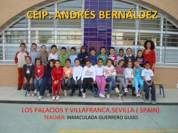 CEIP. ANDRÉS BERNÁLDEZ LOS PALACIOS Y VILLAFRANCA.SEVILLA ( SPAIN). TEACHER : INMACULADA GUERRERO GUIJO.