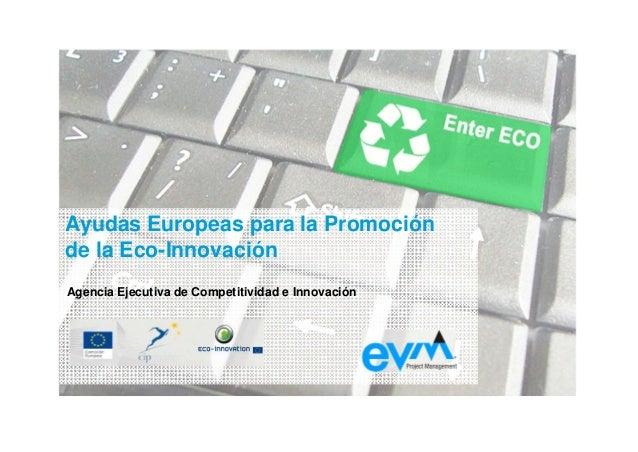 Ayudas Europeas para la Promoción de la Eco-Innovación Agencia Ejecutiva de Competitividad e Innovación