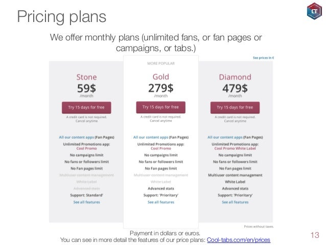 Pricing plans We offer monthly plans (unlimited fans, or fan pages or campaigns, or tabs.)  Payment in dollars or euros. Y...