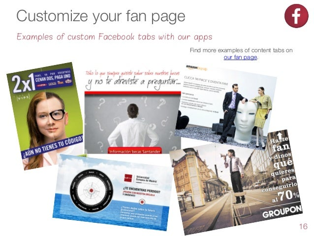 Customize your fan page Examples of custom Facebook tabs with our apps Find more examples of content tabs on our fan page....