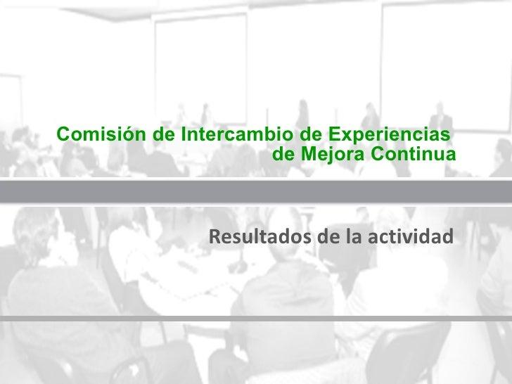 Comisión de Intercambio de Experiencias  de Mejora Continua Resultados de la actividad