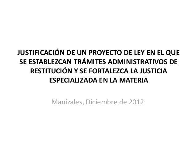 JUSTIFICACIÓN DE UN PROYECTO DE LEY EN EL QUE SE ESTABLEZCAN TRÁMITES ADMINISTRATIVOS DE RESTITUCIÓN Y SE FORTALEZCA LA JU...