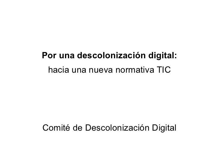 Por una descolonización digital: hacia una nueva normativa TIC Comité de Descolonización Digital
