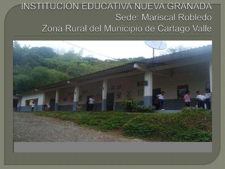 INSTITUCIÓN EDUCATIVA NUEVA GRANADASede: Mariscal RobledoZona Rural del Municipio de Cartago Valle<br />