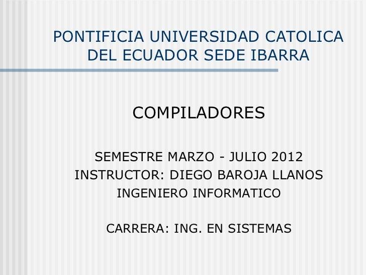 PONTIFICIA UNIVERSIDAD CATOLICA   DEL ECUADOR SEDE IBARRA         COMPILADORES     SEMESTRE MARZO - JULIO 2012  INSTRUCTOR...