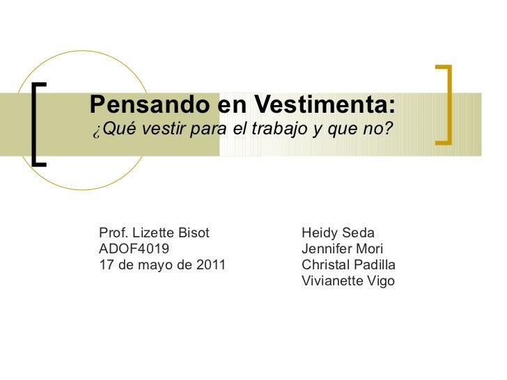 Pensando en Vestimenta: ¿ Qué vestir para el trabajo y que no? Prof. Lizette Bisot  Heidy Seda ADOF4019  Jennifer Mori 17 ...