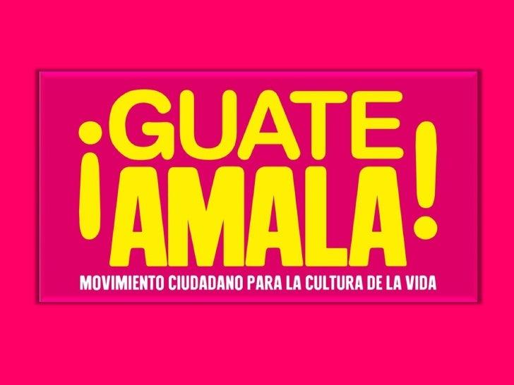 ¿Que es guateamala? GuateAmala es el MOVIMIENTO CIUDADANO PARA LA CULTURA DE LA VIDA que permite a los guatemaltecos demos...