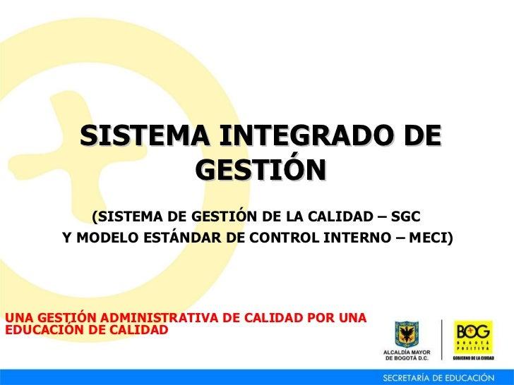SISTEMA INTEGRADO DE GESTIÓN ( SISTEMA DE GESTIÓN DE LA CALIDAD – SGC   Y MODELO ESTÁNDAR DE CONTROL INTERNO – MECI) UNA G...