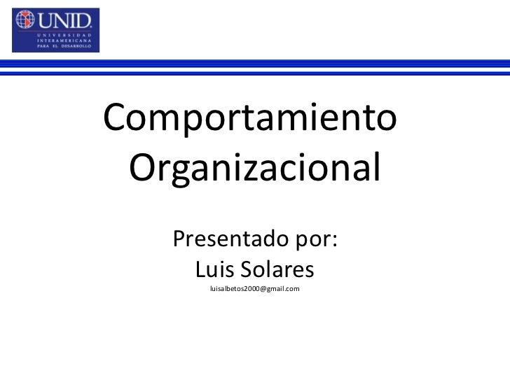 Comportamiento <br />Organizacional<br />Presentado por:<br />Luis Solares<br />luisalbetos2000@gmail.com<br />