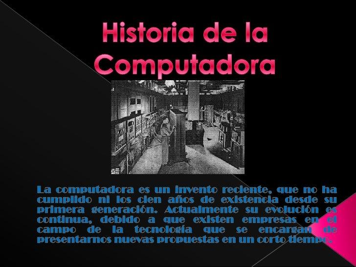 Historia de la Computadora<br />La computadora es un invento reciente, que no ha cumplido ni los cien años de existencia d...