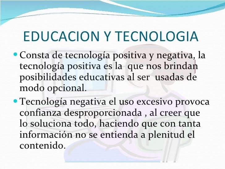 EDUCACION Y TECNOLOGIA  <ul><li>Consta de tecnología positiva y negativa, la tecnología positiva es la  que nos brindan po...