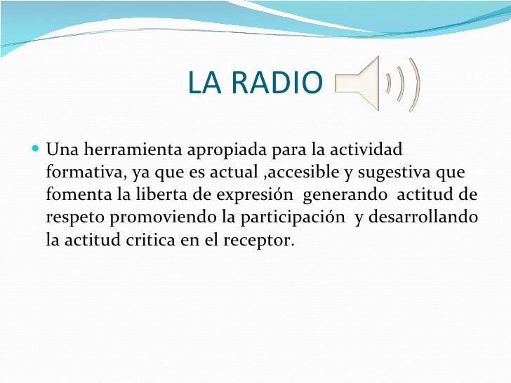 LA RADIO <ul><li>Una herramienta apropiada para la actividad formativa, ya que es actual ,accesible y sugestiva que foment...