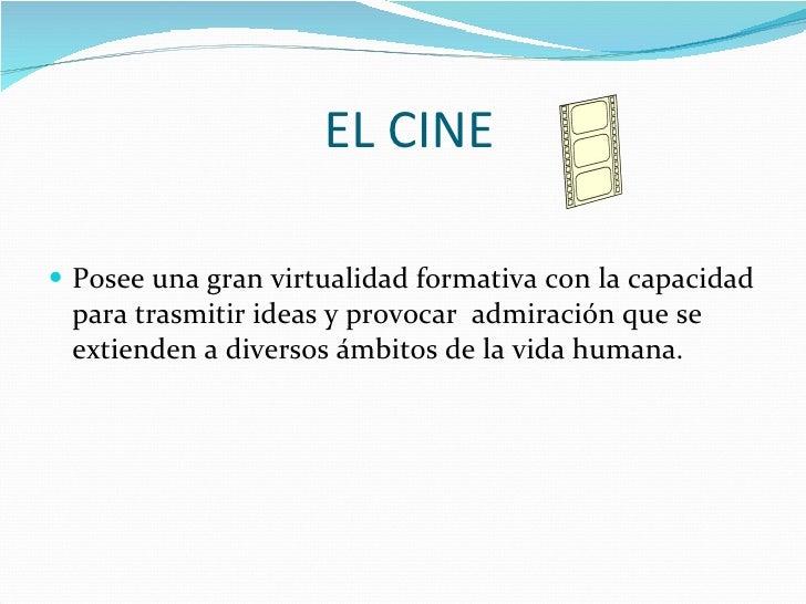 EL CINE <ul><li>Posee una gran virtualidad formativa con la capacidad para trasmitir ideas y provocar  admiración que se e...