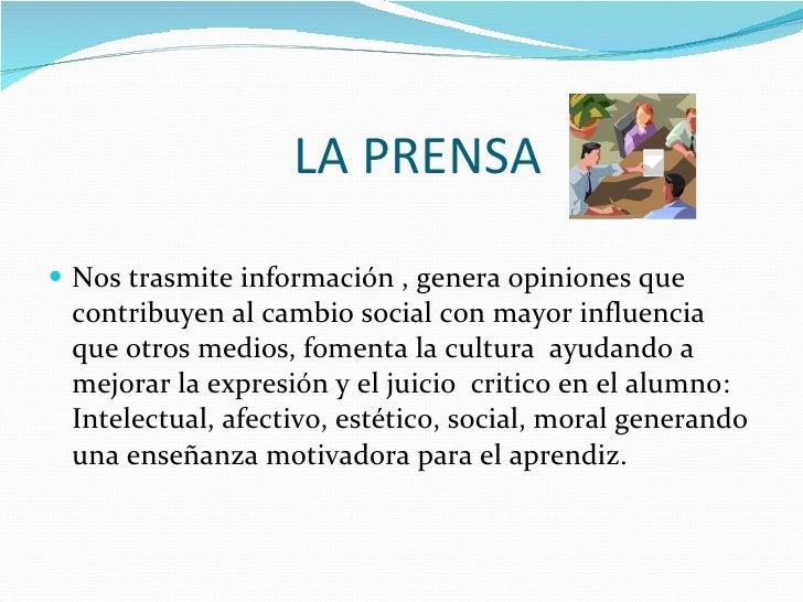LA PRENSA  <ul><li>Nos trasmite información , genera opiniones que contribuyen al cambio social con mayor influencia que o...