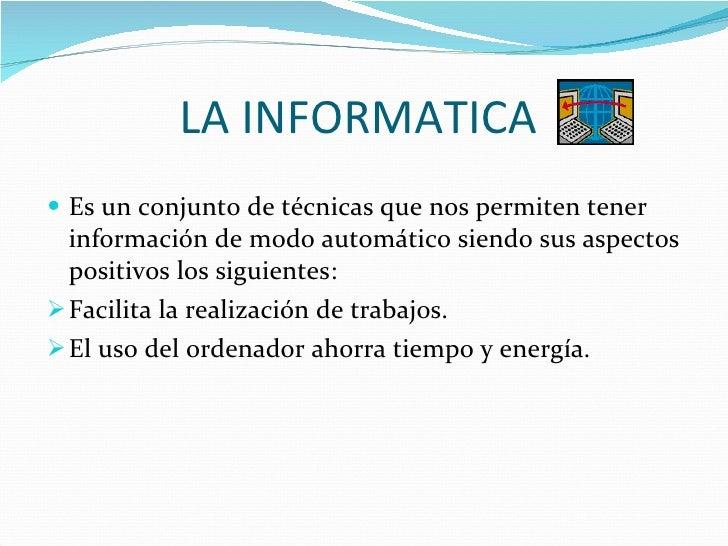 LA INFORMATICA  <ul><li>Es un conjunto de técnicas que nos permiten tener información de modo automático siendo sus aspect...