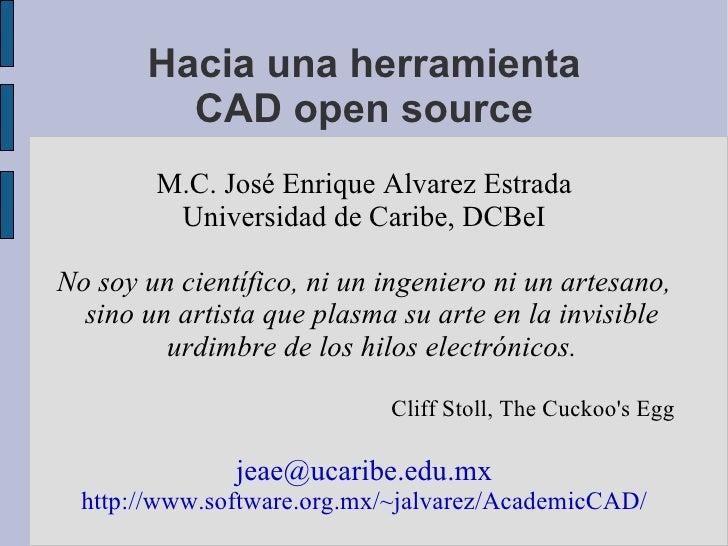 Hacia una herramienta CAD open source M.C. José Enrique Alvarez Estrada Universidad de Caribe, DCBeI No soy un científico,...