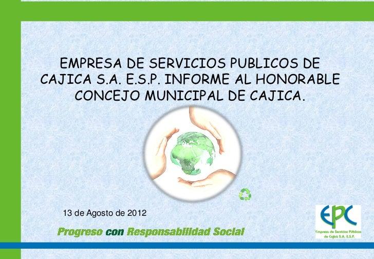 EMPRESA DE SERVICIOS PUBLICOS DECAJICA S.A. E.S.P. INFORME AL HONORABLE    CONCEJO MUNICIPAL DE CAJICA.  13 de Agosto de 2...