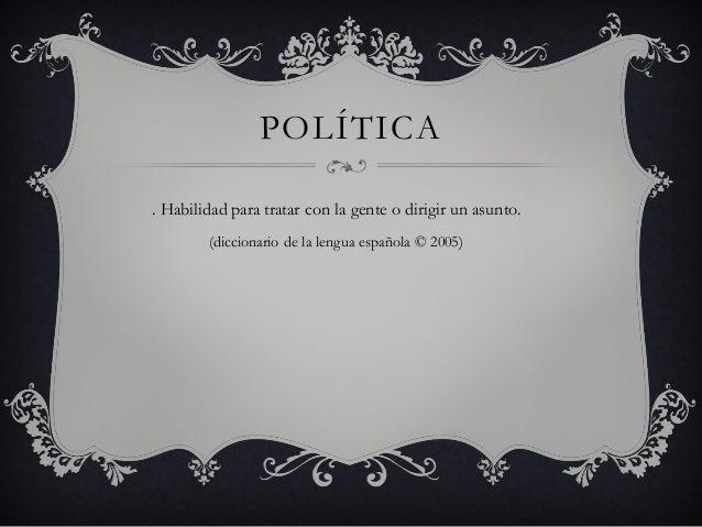 POLÍTICA . Habilidad para tratar con la gente o dirigir un asunto. (diccionario de la lengua española © 2005)