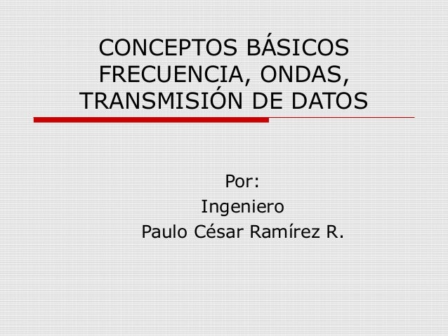 CONCEPTOS BÁSICOS FRECUENCIA, ONDAS,TRANSMISIÓN DE DATOS              Por:           Ingeniero    Paulo César Ramírez R.